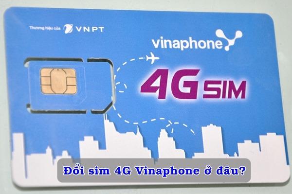 Địa điểm để đổi sim 4G Vinaphone là ở đâu?